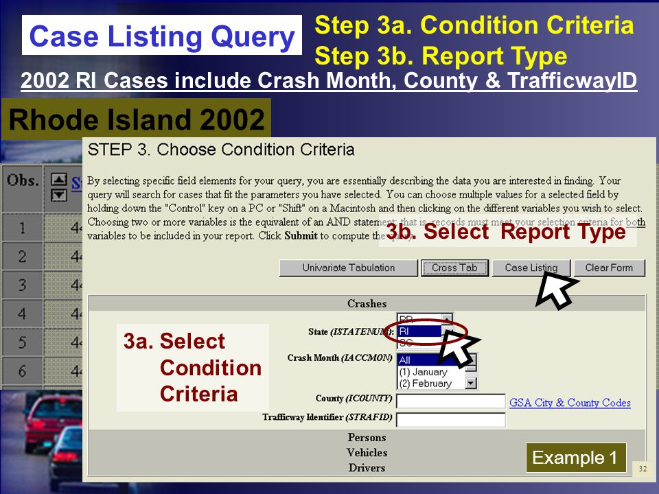 STEPS 1.Year:2002 2.Variables:Crash Month County Trafficway ID 3a.Condition Criteria: StateRhode Island 3b.Report Type:CASE LISTING 4.Display VariablesCrash Month County TrafficwayID Rhode Island 2002 2002 RI Cases include Crash Month, County & TrafficwayID 3a.