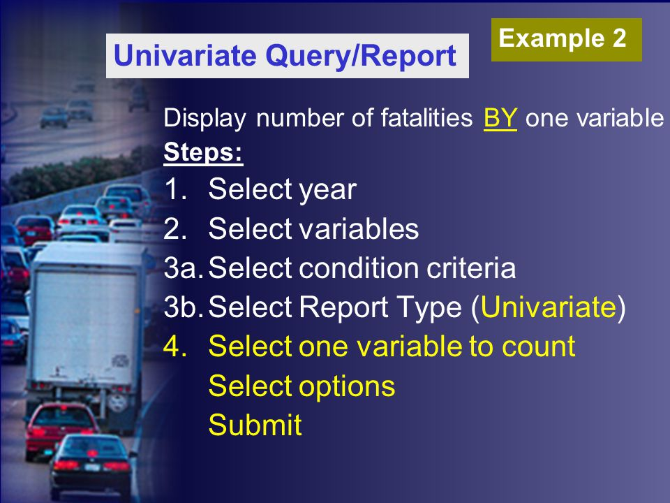 Display number of fatalities BY one variable Steps: 1.Select year 2.Select variables 3a.Select condition criteria 3b.Select Report Type (Univariate) 4.Select one variable to count Select options Submit Univariate Query/Report Example 2