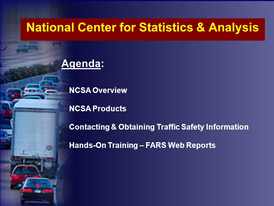 National Center for Statistics & Analysis Agenda: NCSA Overview NCSA Products Contacting & Obtaining Traffic Safety Information Hands-On Training – FARS Web Reports