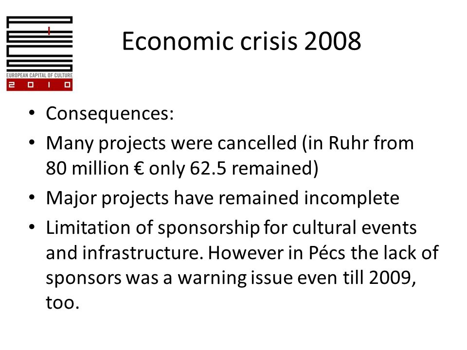 Economic crisis 2008 Consequences: Many projects were cancelled (in Ruhr from 80 million only 62.5 remained) Major projects have remained incomplete Limitation of sponsorship for cultural events and infrastructure.