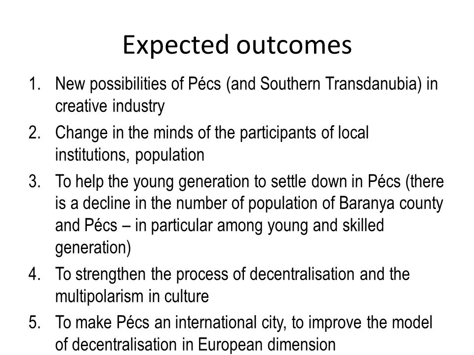 Expected outcomes 1.New possibilities of Pécs (and Southern Transdanubia) in creative industry 2.Change in the minds of the participants of local institutions, population 3.To help the young generation to settle down in Pécs (there is a decline in the number of population of Baranya county and Pécs – in particular among young and skilled generation) 4.To strengthen the process of decentralisation and the multipolarism in culture 5.To make Pécs an international city, to improve the model of decentralisation in European dimension