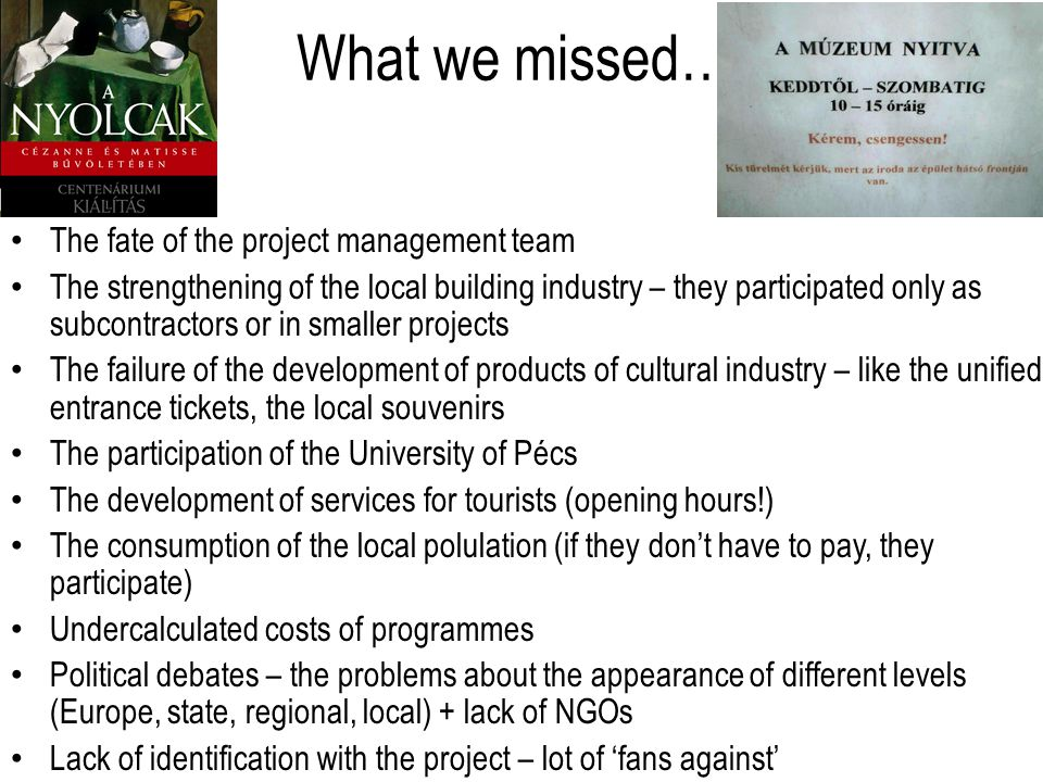 What we missed… The fate of the project management team The strengthening of the local building industry – they participated only as subcontractors or in smaller projects The failure of the development of products of cultural industry – like the unified entrance tickets, the local souvenirs The participation of the University of Pécs The development of services for tourists (opening hours!) The consumption of the local polulation (if they dont have to pay, they participate) Undercalculated costs of programmes Political debates – the problems about the appearance of different levels (Europe, state, regional, local) + lack of NGOs Lack of identification with the project – lot of fans against