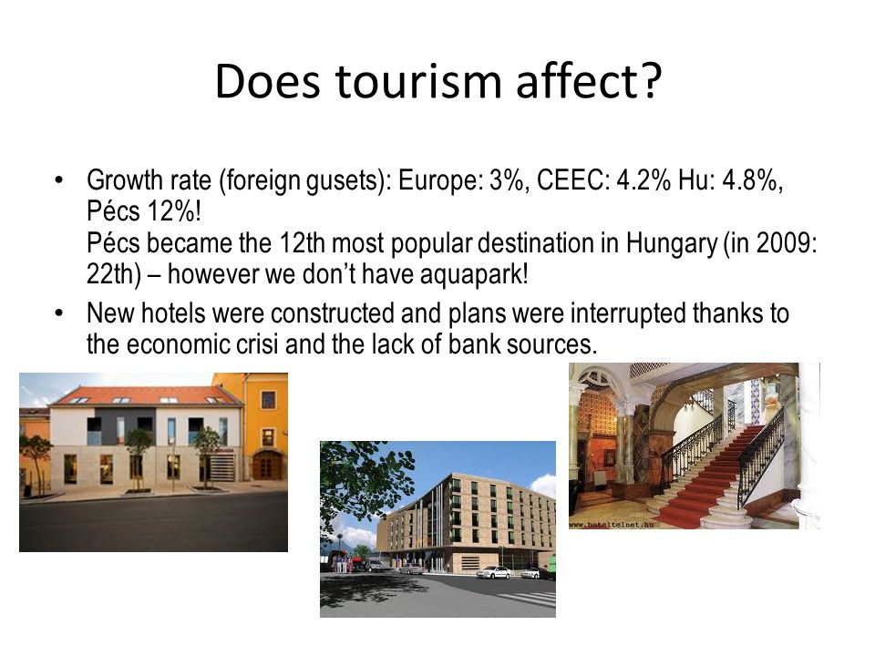Does tourism affect. Growth rate (foreign gusets): Europe: 3%, CEEC: 4.2% Hu: 4.8%, Pécs 12%.