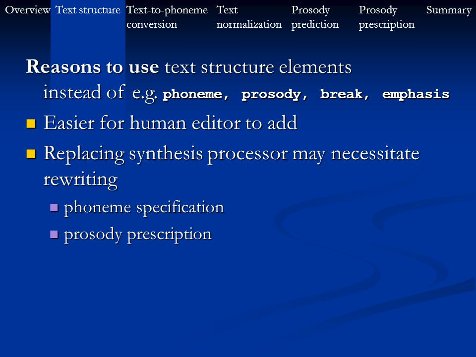 OverviewText-to-phoneme conversion Text structureProsody prescription SummaryText normalization Prosody prediction This can be used to help to help text-to-phoneme conversion text-to-phoneme conversion prosody prediction and prescription prosody prediction and prescription … by giving higher level information, namely syllable structure syllable structure part-of-speech information part-of-speech information (Examples given later) to indicate words in languages that do not use space to separate words to indicate words in languages that do not use space to separate words