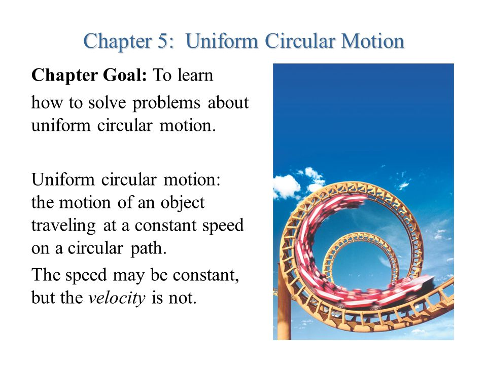 Chapter 5: Uniform Circular Motion Chapter Goal: To learn how to solve problems about uniform circular motion. Uniform circular motion: the motion of