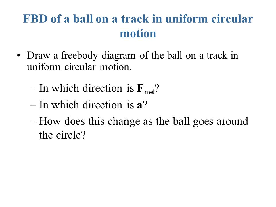 FBD of a ball on a track in uniform circular motion Draw a freebody diagram of the ball on a track in uniform circular motion. –In which direction is