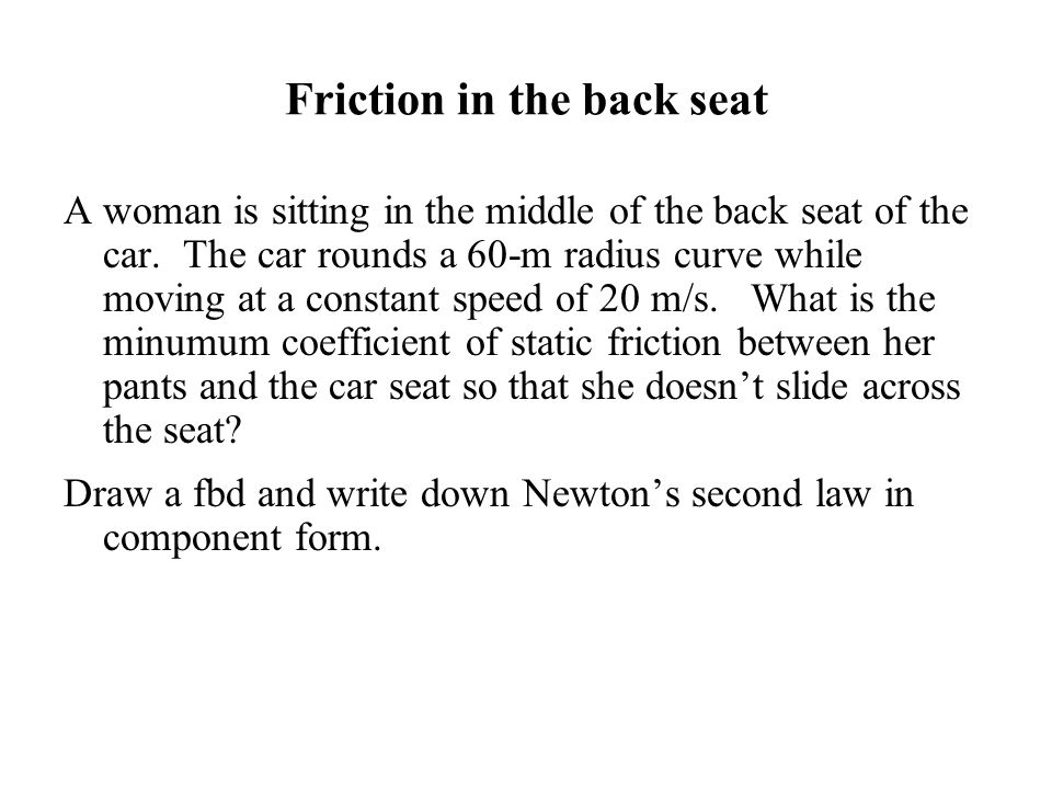 Friction in the back seat A woman is sitting in the middle of the back seat of the car. The car rounds a 60-m radius curve while moving at a constant
