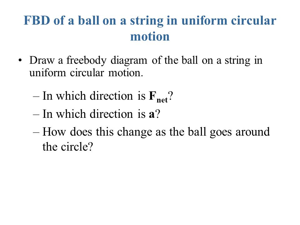 FBD of a ball on a string in uniform circular motion Draw a freebody diagram of the ball on a string in uniform circular motion. –In which direction i
