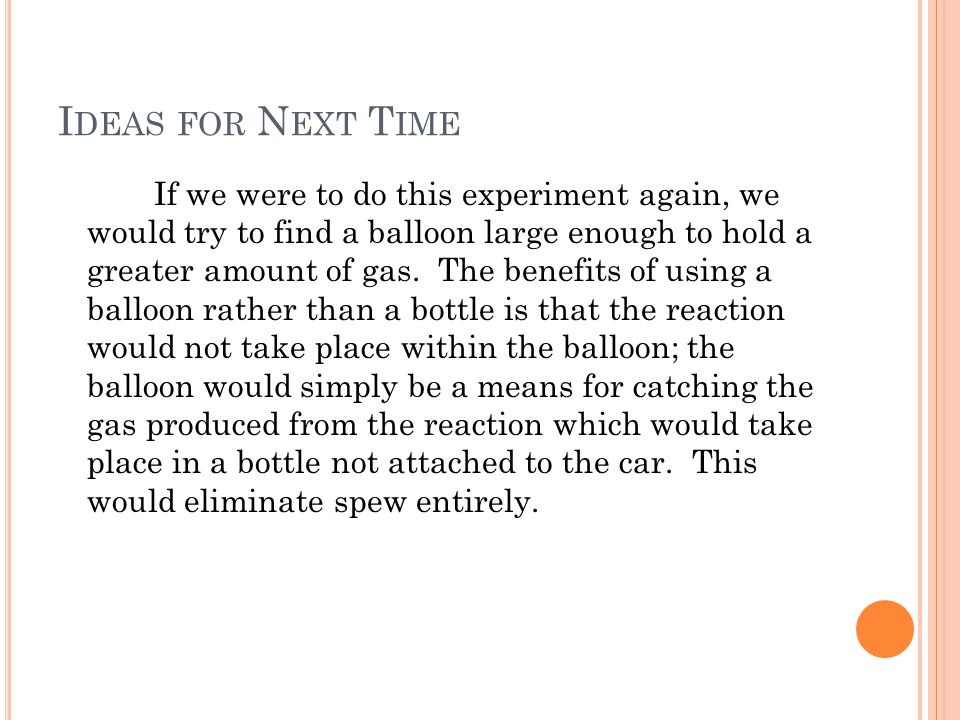 I DEAS FOR N EXT T IME If we were to do this experiment again, we would try to find a balloon large enough to hold a greater amount of gas.