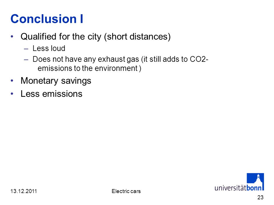 Conclusion I Qualified for the city (short distances) –Less loud –Does not have any exhaust gas (it still adds to CO2- emissions to the environment ) Monetary savings Less emissions 23 13.12.2011Electric cars