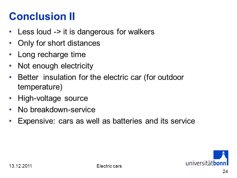 Conclusion II Less loud -> it is dangerous for walkers Only for short distances Long recharge time Not enough electricity Better insulation for the el