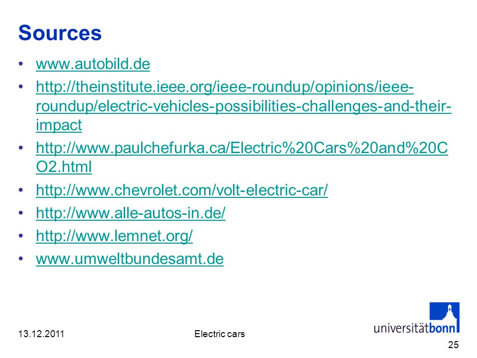 Sources www.autobild.de http://theinstitute.ieee.org/ieee-roundup/opinions/ieee- roundup/electric-vehicles-possibilities-challenges-and-their- impacthttp://theinstitute.ieee.org/ieee-roundup/opinions/ieee- roundup/electric-vehicles-possibilities-challenges-and-their- impact http://www.paulchefurka.ca/Electric%20Cars%20and%20C O2.htmlhttp://www.paulchefurka.ca/Electric%20Cars%20and%20C O2.html http://www.chevrolet.com/volt-electric-car/ http://www.alle-autos-in.de/ http://www.lemnet.org/ www.umweltbundesamt.de 25 13.12.2011Electric cars