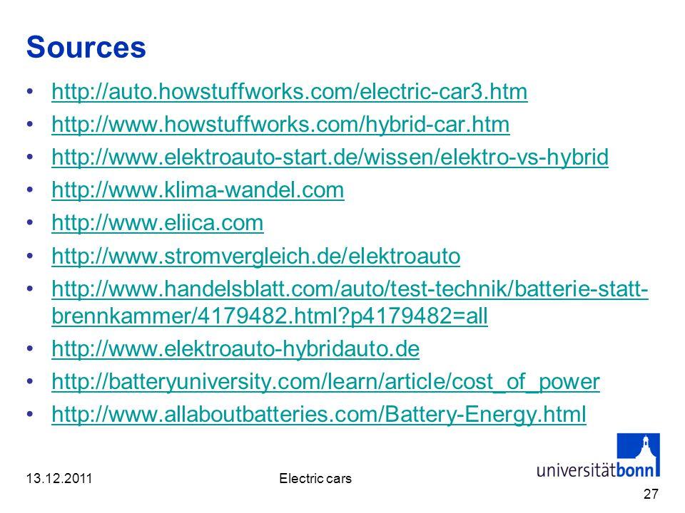 Sources http://auto.howstuffworks.com/electric-car3.htm http://www.howstuffworks.com/hybrid-car.htm http://www.elektroauto-start.de/wissen/elektro-vs-hybrid http://www.klima-wandel.com http://www.eliica.com http://www.stromvergleich.de/elektroauto http://www.handelsblatt.com/auto/test-technik/batterie-statt- brennkammer/4179482.html p4179482=allhttp://www.handelsblatt.com/auto/test-technik/batterie-statt- brennkammer/4179482.html p4179482=all http://www.elektroauto-hybridauto.de http://batteryuniversity.com/learn/article/cost_of_power http://www.allaboutbatteries.com/Battery-Energy.html 27 13.12.2011Electric cars