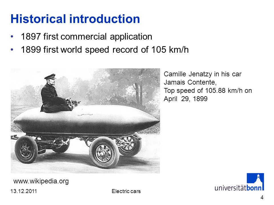 Historical introduction 1897 first commercial application 1899 first world speed record of 105 km/h 4 Camille Jenatzy in his car Jamais Contente, Top speed of 105.88 km/h on April 29, 1899 www.wikipedia.org 13.12.2011Electric cars
