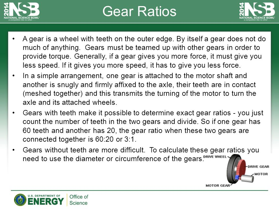 Gear Ratios A gear is a wheel with teeth on the outer edge. By itself a gear does not do much of anything. Gears must be teamed up with other gears in