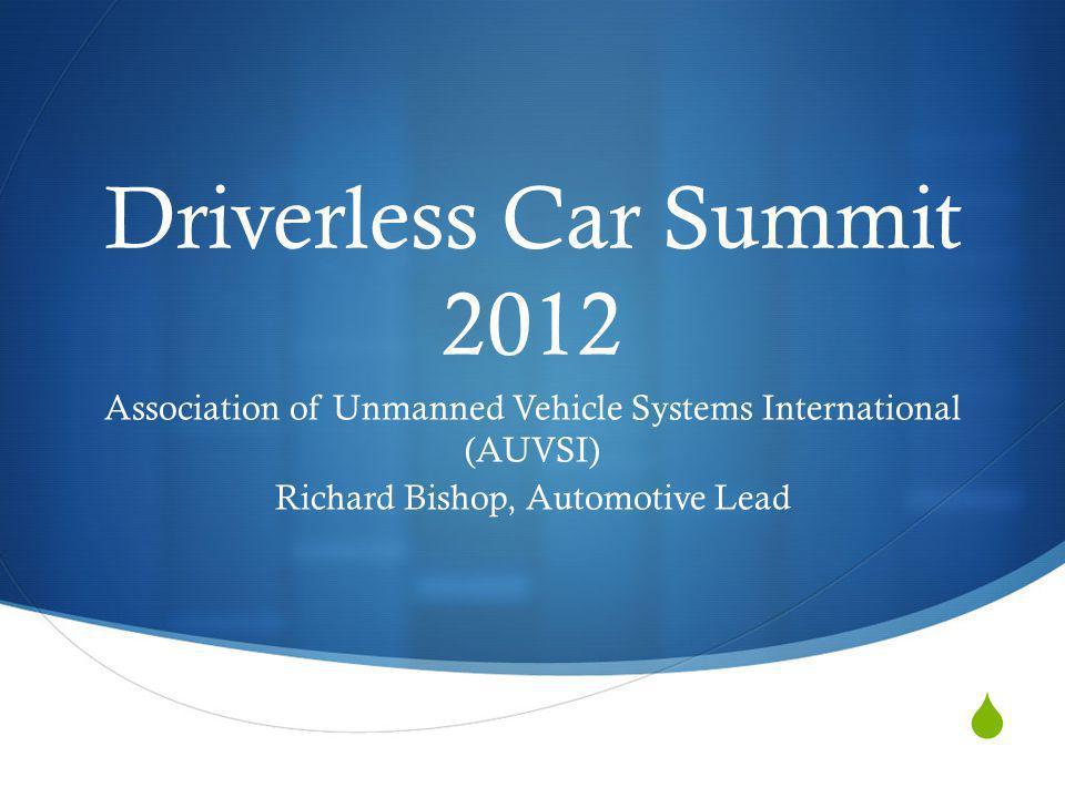 Driverless Car Summit 2012 Association of Unmanned Vehicle Systems International (AUVSI) Richard Bishop, Automotive Lead