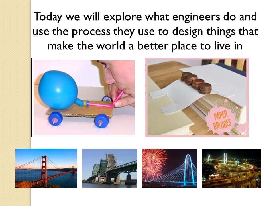 Today we will explore what engineers do and use the process they use to design things that make the world a better place to live in