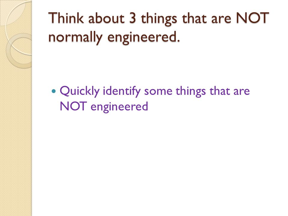 Think about 3 things that are NOT normally engineered.