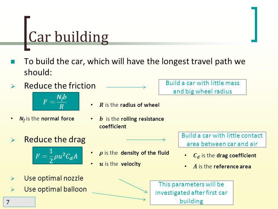 8 Car building Mass of the car is 76 gram Reference area (without balloon) is about 20 cm 2 Radius of the wheel is 1.5 cm Smaller radius of the wheel will cause slippage