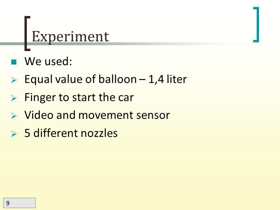 9 Experiment We used: Equal value of balloon – 1,4 liter Finger to start the car Video and movement sensor 5 different nozzles