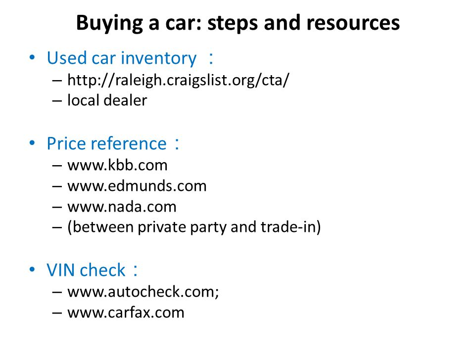 Buying a car: steps and resources Used car inventory – http://raleigh.craigslist.org/cta/ – local dealer Price reference – www.kbb.com – www.edmunds.com – www.nada.com – (between private party and trade-in) VIN check – www.autocheck.com; – www.carfax.com