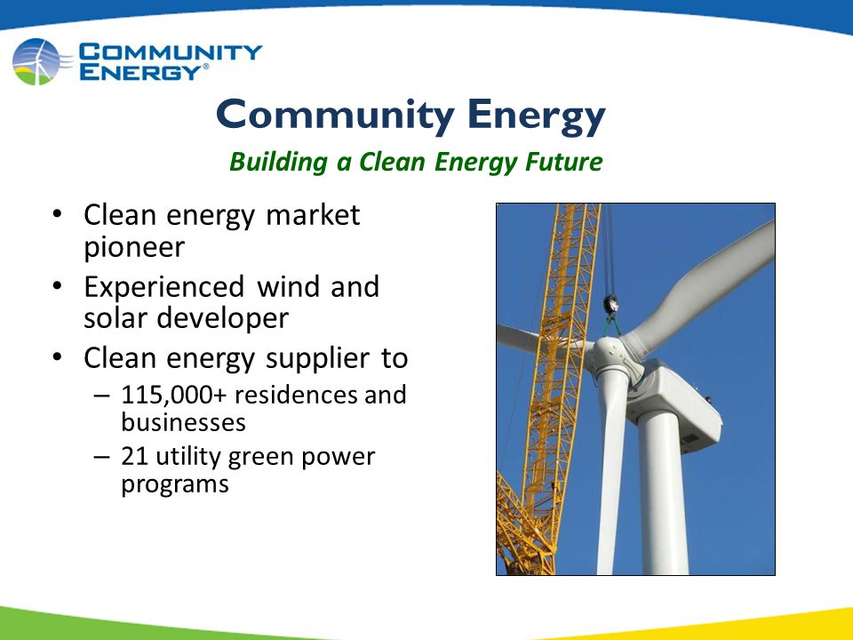 Clean energy market pioneer Experienced wind and solar developer Clean energy supplier to – 115,000+ residences and businesses – 21 utility green power programs Building a Clean Energy Future Community Energy