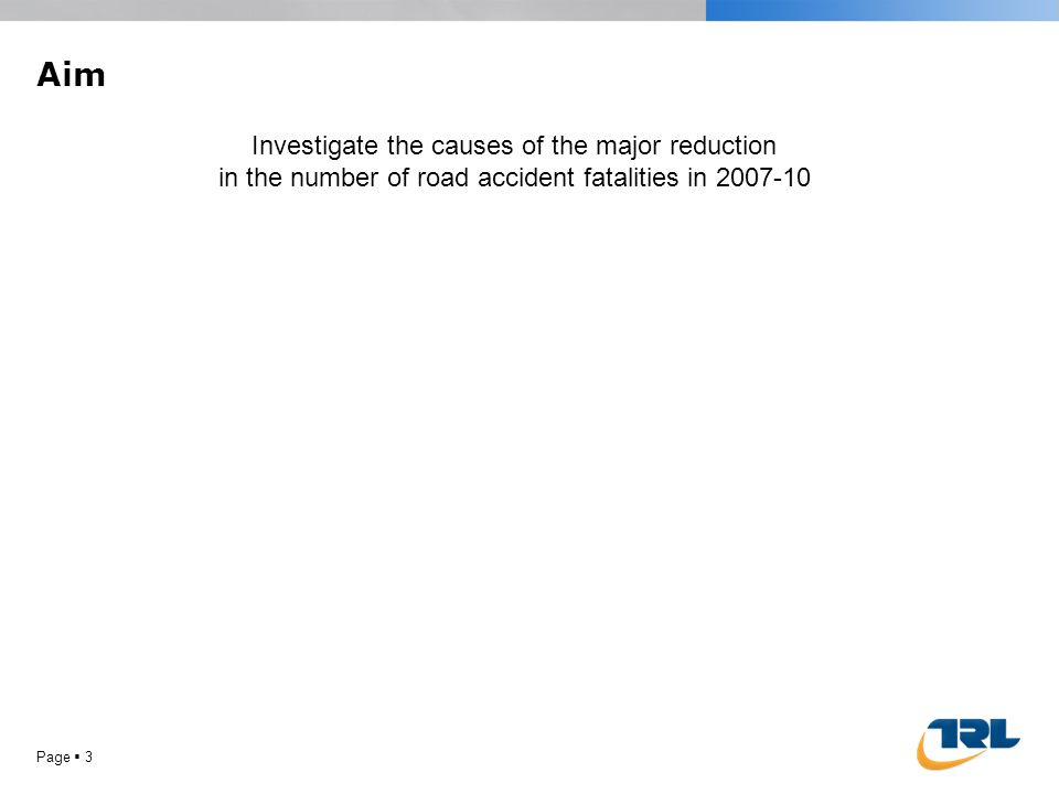 Aim Page 3 Investigate the causes of the major reduction in the number of road accident fatalities in 2007-10