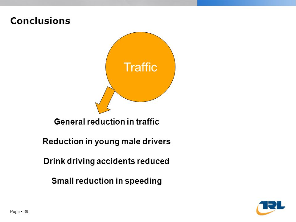 Conclusions Page 36 Traffic General reduction in traffic Reduction in young male drivers Drink driving accidents reduced Small reduction in speeding