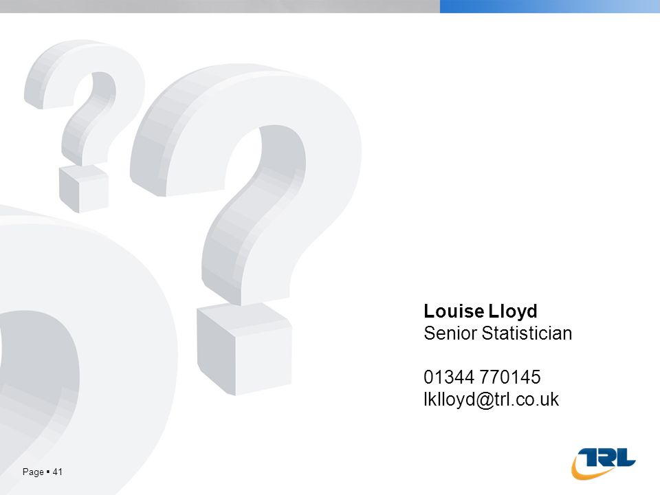 Page 41 Louise Lloyd Senior Statistician 01344 770145 lklloyd@trl.co.uk