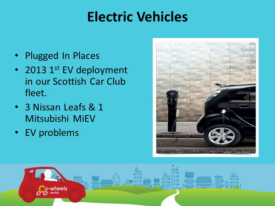 Electric Vehicles Plugged In Places 2013 1 st EV deployment in our Scottish Car Club fleet.