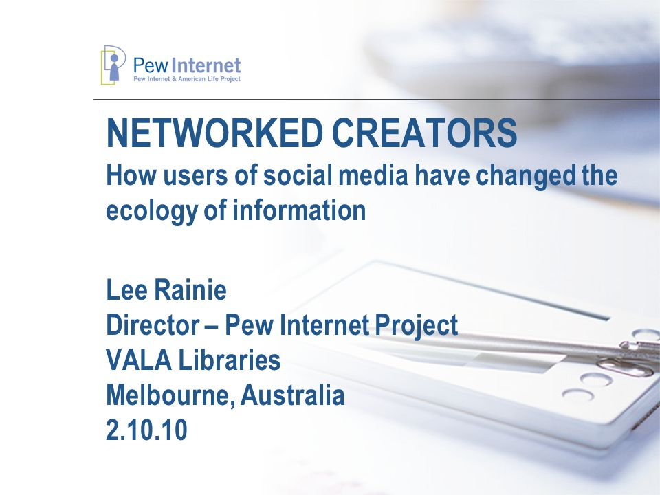 NETWORKED CREATORS How users of social media have changed the ecology of information Lee Rainie Director – Pew Internet Project VALA Libraries Melbourne, Australia 2.10.10