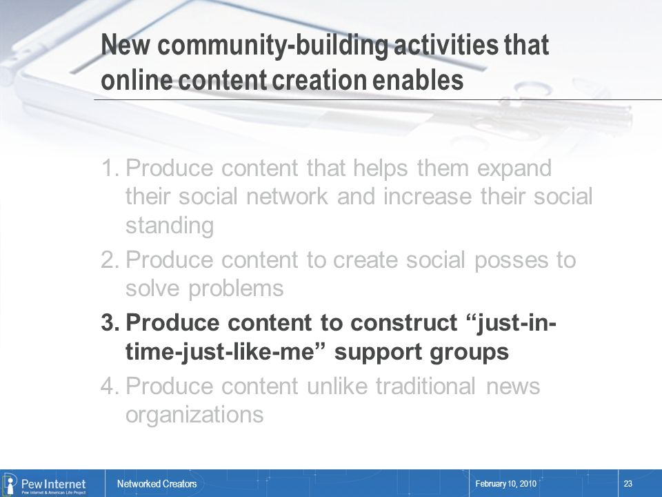 Networked Creators February 10, 201023 New community-building activities that online content creation enables 1.Produce content that helps them expand their social network and increase their social standing 2.Produce content to create social posses to solve problems 3.Produce content to construct just-in- time-just-like-me support groups 4.Produce content unlike traditional news organizations