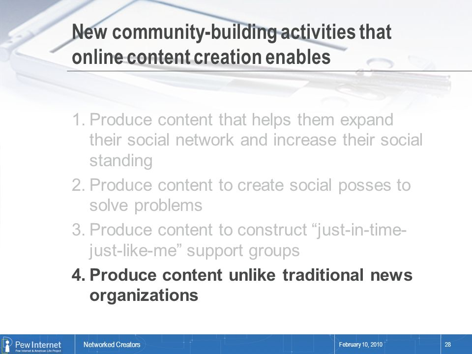 Networked Creators February 10, 201028 New community-building activities that online content creation enables 1.Produce content that helps them expand their social network and increase their social standing 2.Produce content to create social posses to solve problems 3.Produce content to construct just-in-time- just-like-me support groups 4.Produce content unlike traditional news organizations