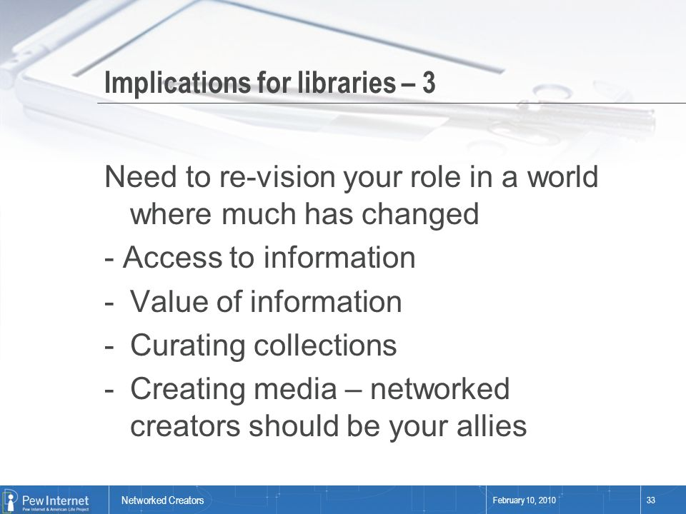 Networked Creators February 10, 201033 Implications for libraries – 3 Need to re-vision your role in a world where much has changed - Access to information -Value of information -Curating collections -Creating media – networked creators should be your allies