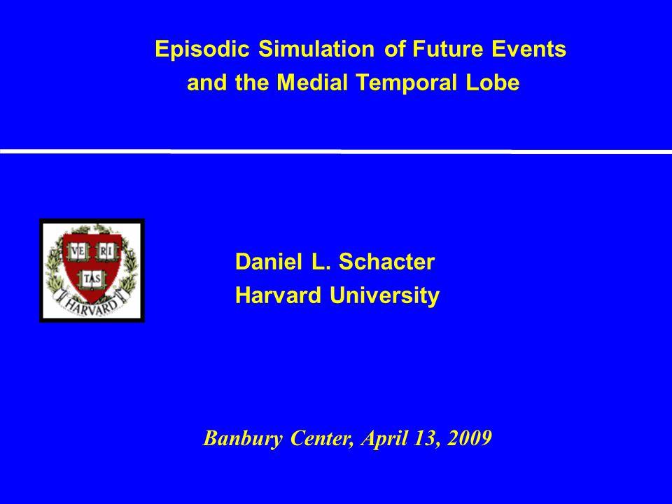 Daniel L. Schacter Harvard University Episodic Simulation of Future Events and the Medial Temporal Lobe Banbury Center, April 13, 2009