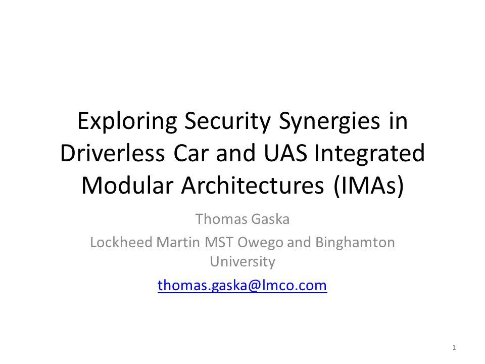 Exploring Security Synergies in Driverless Car and UAS Integrated Modular Architectures (IMAs) Thomas Gaska Lockheed Martin MST Owego and Binghamton U