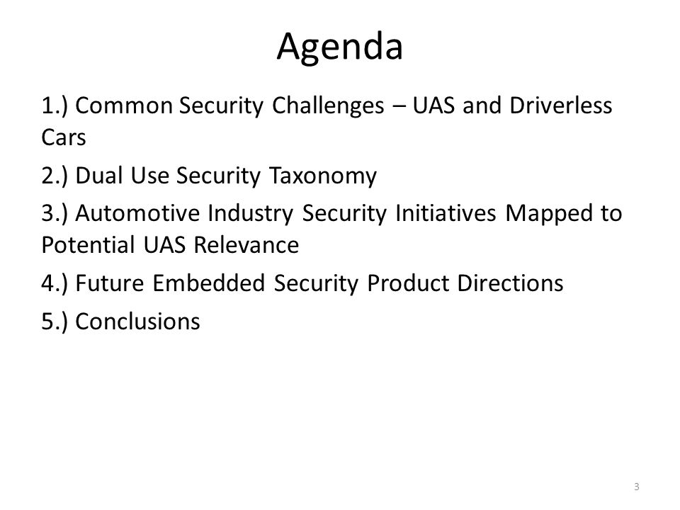 Agenda 1.) Common Security Challenges – UAS and Driverless Cars 2.) Dual Use Security Taxonomy 3.) Automotive Industry Security Initiatives Mapped to