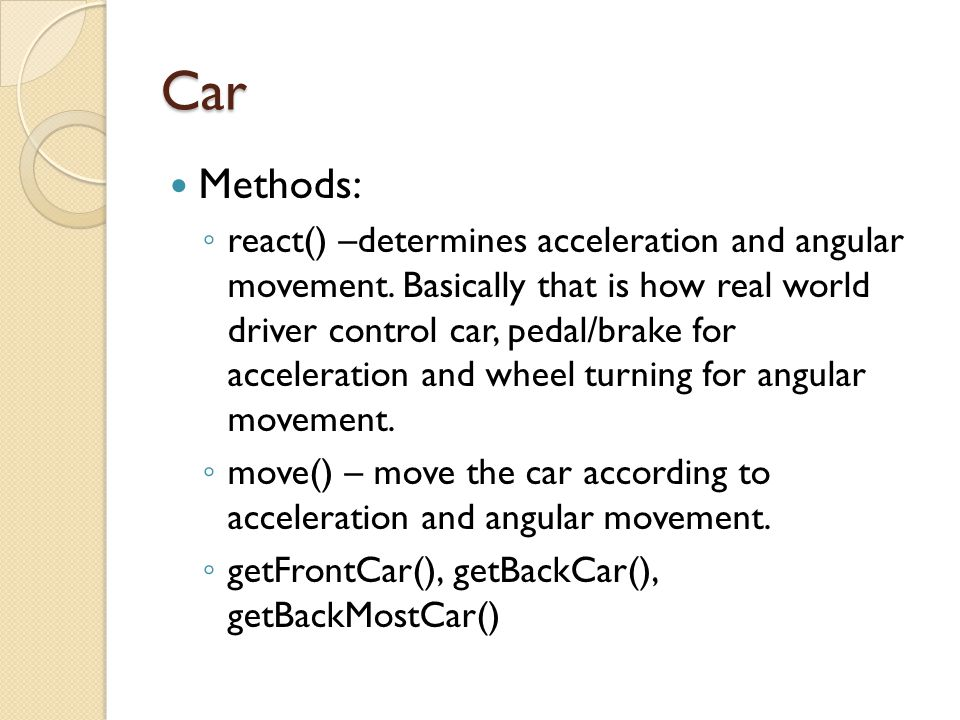 Car Methods: react() –determines acceleration and angular movement. Basically that is how real world driver control car, pedal/brake for acceleration