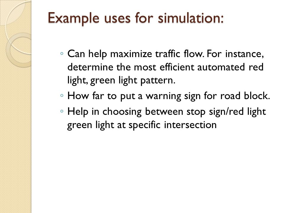 Example uses for simulation: Can help maximize traffic flow. For instance, determine the most efficient automated red light, green light pattern. How