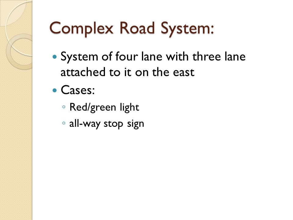 Complex Road System: System of four lane with three lane attached to it on the east Cases: Red/green light all-way stop sign