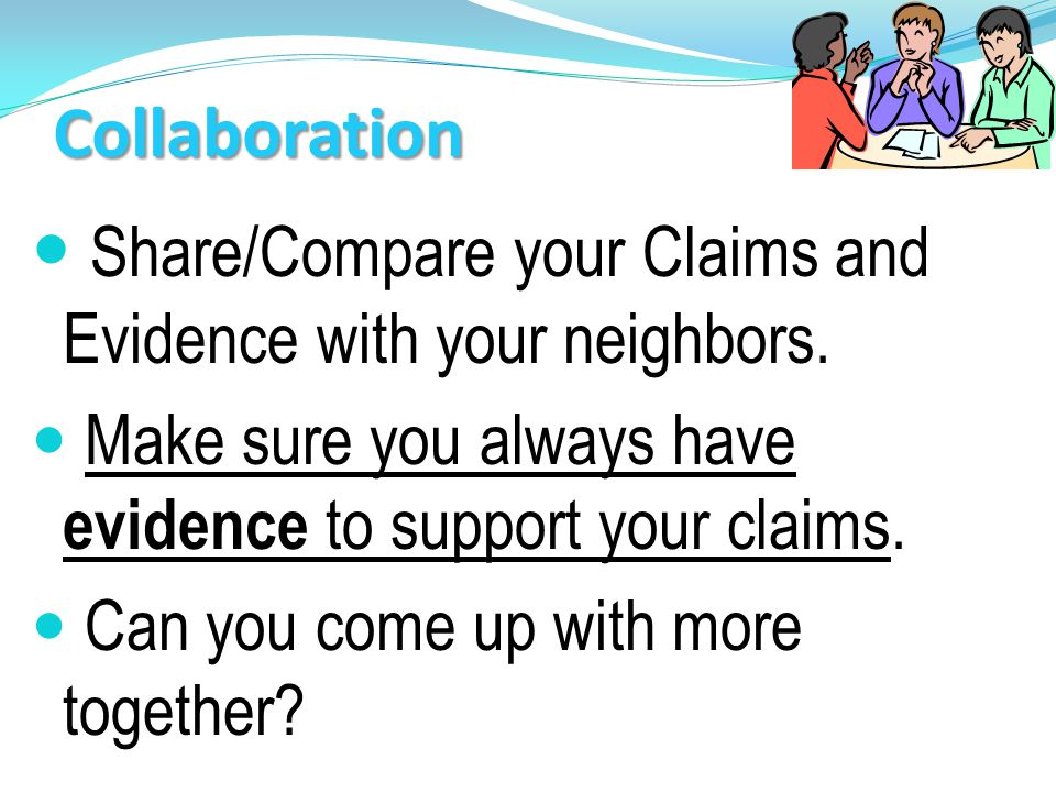 Collaboration Share/Compare your Claims and Evidence with your neighbors.