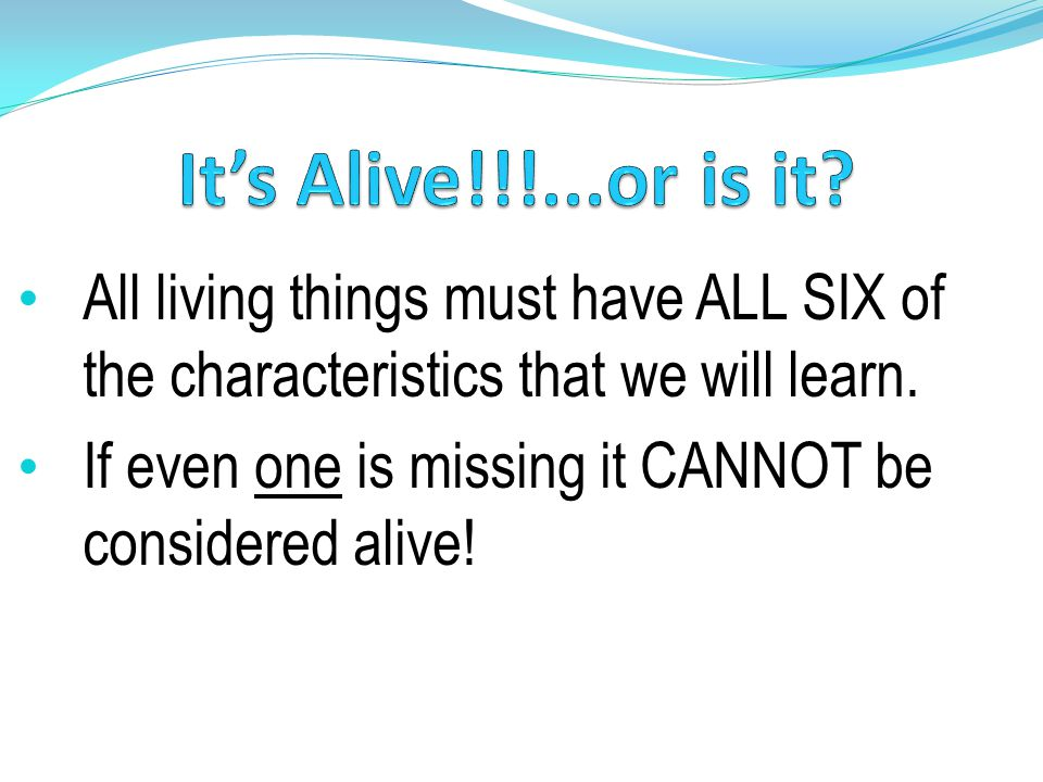 All living things must have ALL SIX of the characteristics that we will learn.