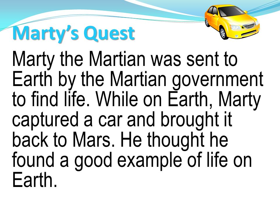 Marty the Martian was sent to Earth by the Martian government to find life.
