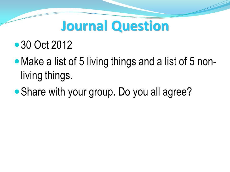 Journal Question 30 Oct 2012 Make a list of 5 living things and a list of 5 non- living things.