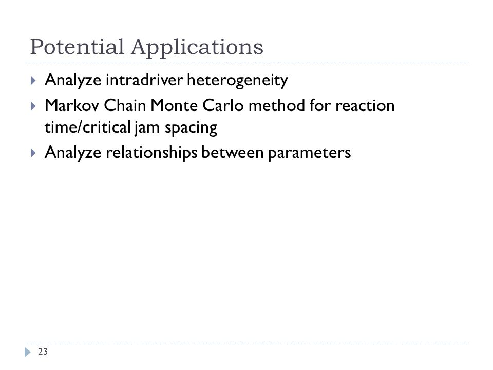 Potential Applications 23 Analyze intradriver heterogeneity Markov Chain Monte Carlo method for reaction time/critical jam spacing Analyze relationshi