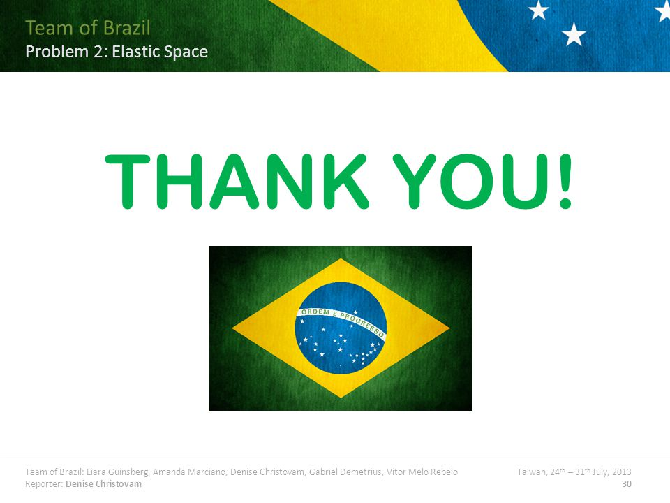 Team of Brazil Problem ## Title Team of Brazil: Liara Guinsberg, Amanda Marciano, Denise Christovam, Gabriel Demetrius, Vitor Melo RebeloTaiwan, 24 th – 31 th July, 2013 Reporter: Denise Christovam30 Team of Brazil Problem 2: Elastic Space THANK YOU!