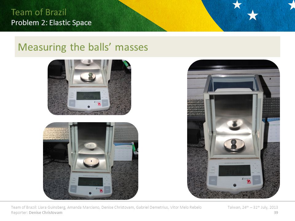 Team of Brazil Problem ## Title Team of Brazil: Liara Guinsberg, Amanda Marciano, Denise Christovam, Gabriel Demetrius, Vitor Melo RebeloTaiwan, 24 th – 31 th July, 2013 Reporter: Denise Christovam39 Team of Brazil Problem 2: Elastic Space Measuring the balls masses