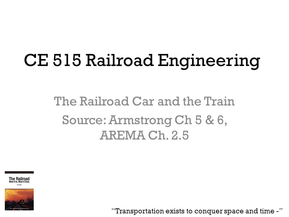 CE 515 Railroad Engineering The Railroad Car and the Train Source: Armstrong Ch 5 & 6, AREMA Ch. 2.5 Transportation exists to conquer space and time -