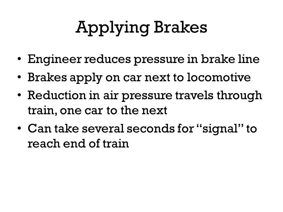 Applying Brakes Engineer reduces pressure in brake line Brakes apply on car next to locomotive Reduction in air pressure travels through train, one ca