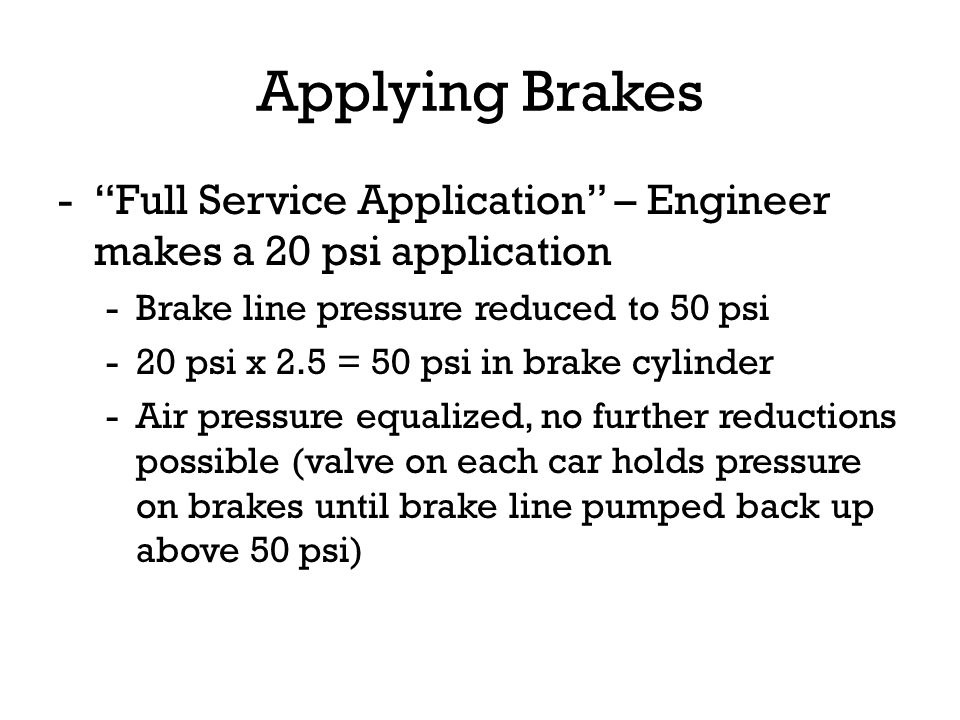 Applying Brakes -Full Service Application – Engineer makes a 20 psi application -Brake line pressure reduced to 50 psi -20 psi x 2.5 = 50 psi in brake